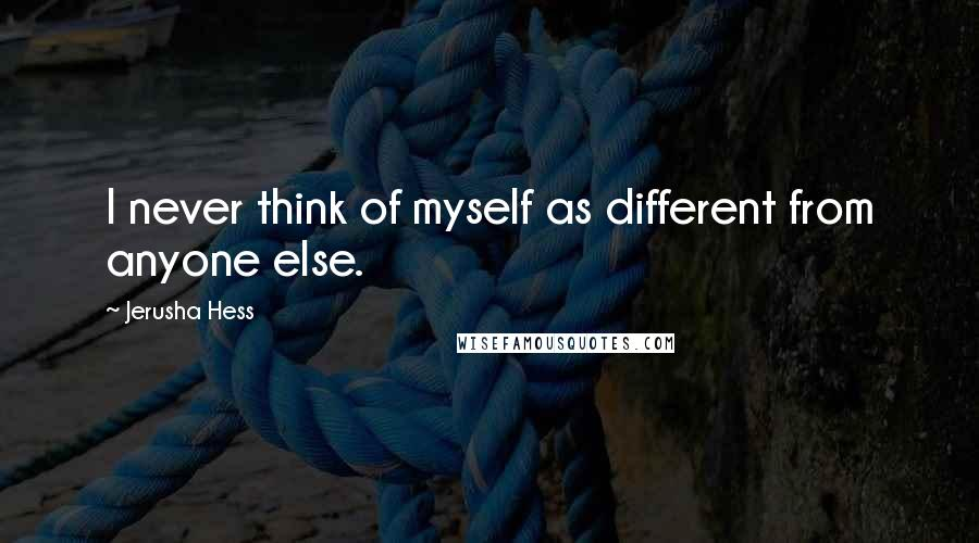 Jerusha Hess quotes: I never think of myself as different from anyone else.