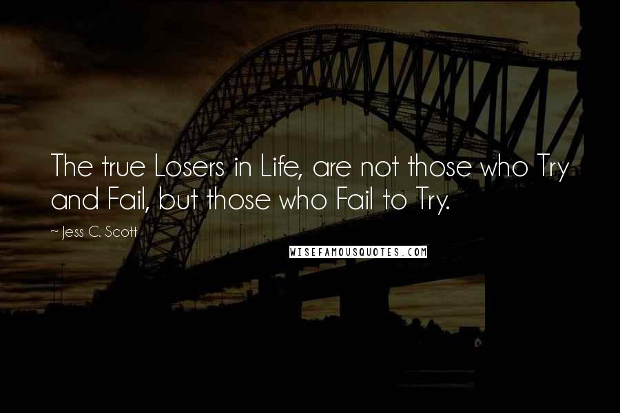 Jess C. Scott quotes: The true Losers in Life, are not those who Try and Fail, but those who Fail to Try.