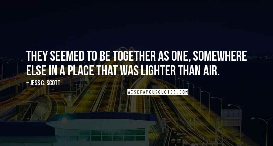 Jess C. Scott quotes: They seemed to be together as one, somewhere else in a place that was lighter than air.
