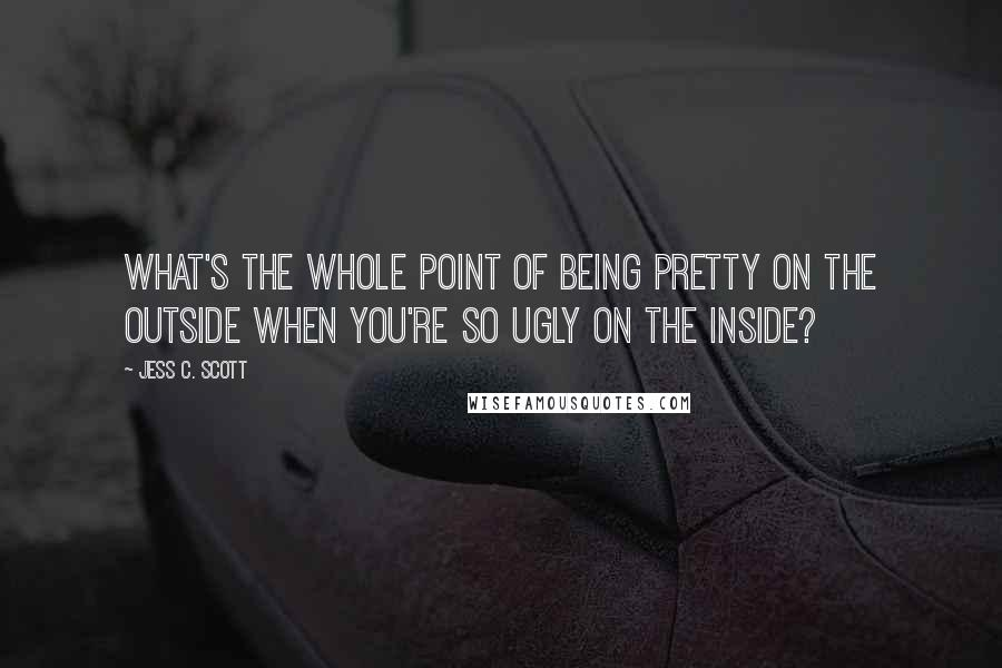 Jess C. Scott quotes: What's the whole point of being pretty on the outside when you're so ugly on the inside?