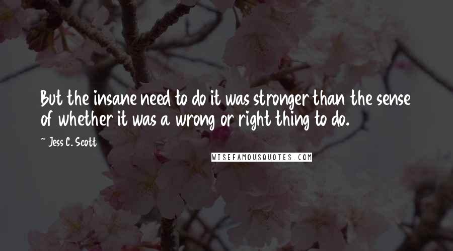 Jess C. Scott quotes: But the insane need to do it was stronger than the sense of whether it was a wrong or right thing to do.