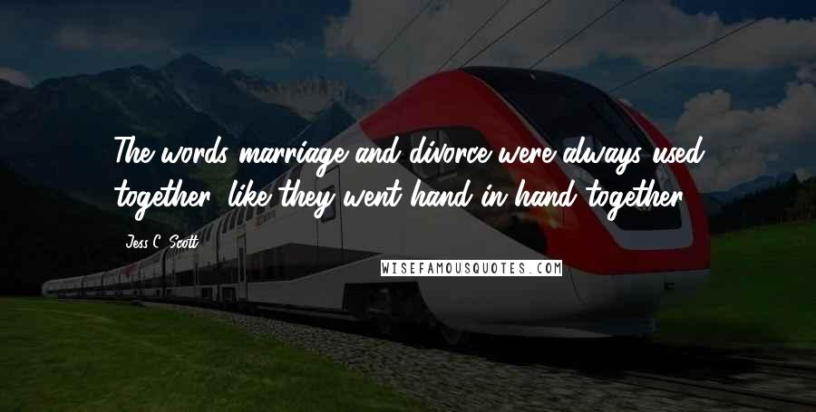Jess C. Scott quotes: The words marriage and divorce were always used together, like they went hand in hand together.