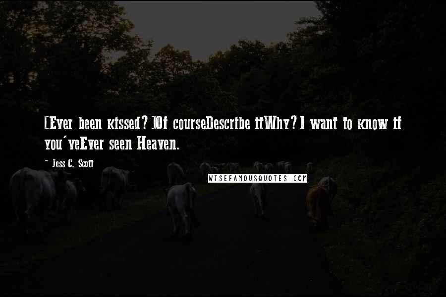 Jess C. Scott quotes: [Ever been kissed?]Of courseDescribe itWhy?I want to know if you'veEver seen Heaven.
