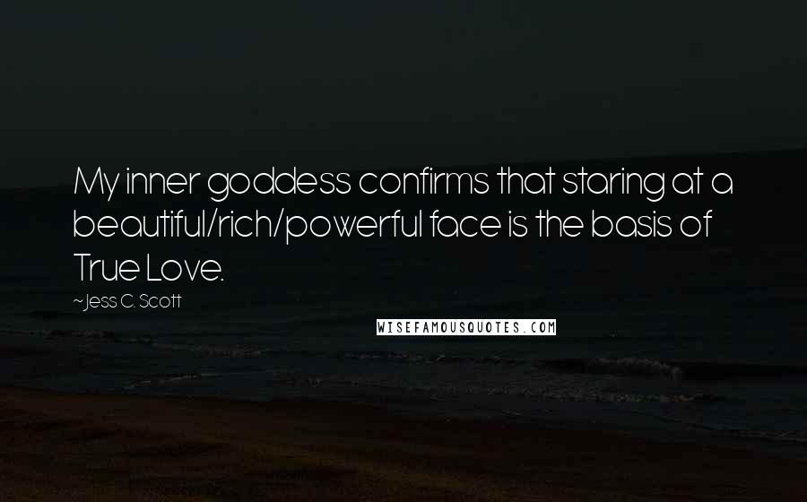 Jess C. Scott quotes: My inner goddess confirms that staring at a beautiful/rich/powerful face is the basis of True Love.
