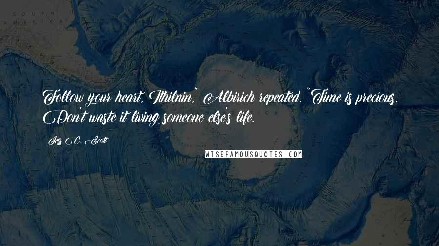 """Jess C. Scott quotes: Follow your heart, Ithilnin,"""" Albirich repeated. """"Time is precious. Don't waste it living someone else's life."""