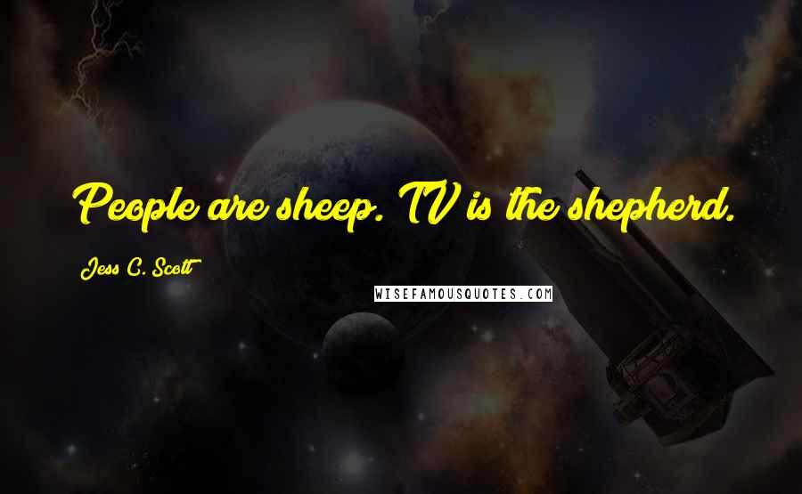 Jess C. Scott quotes: People are sheep. TV is the shepherd.