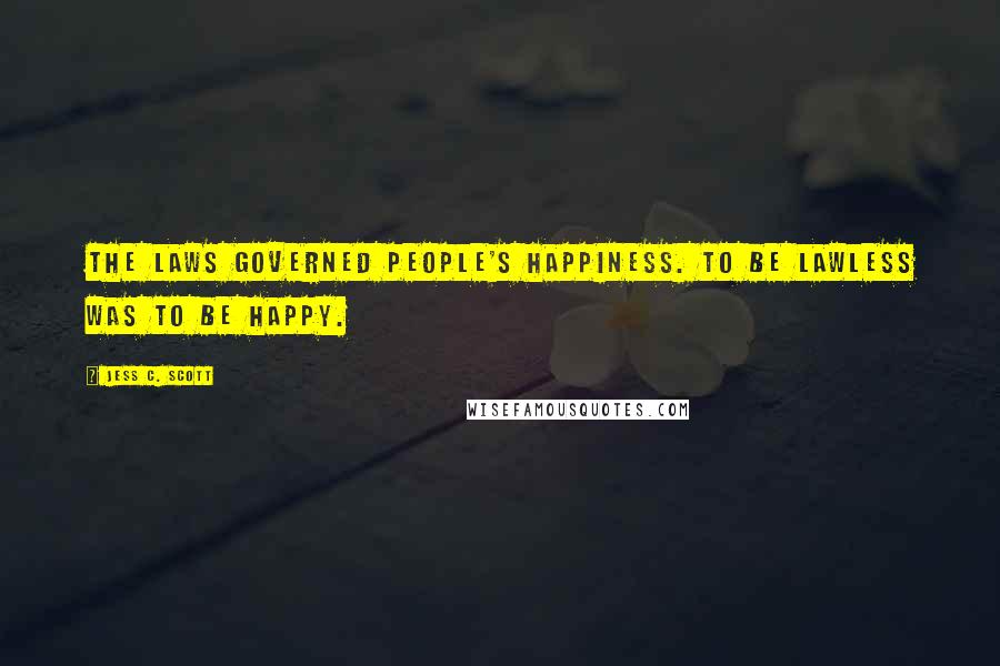 Jess C. Scott quotes: The laws governed people's happiness. To be lawless was to be happy.