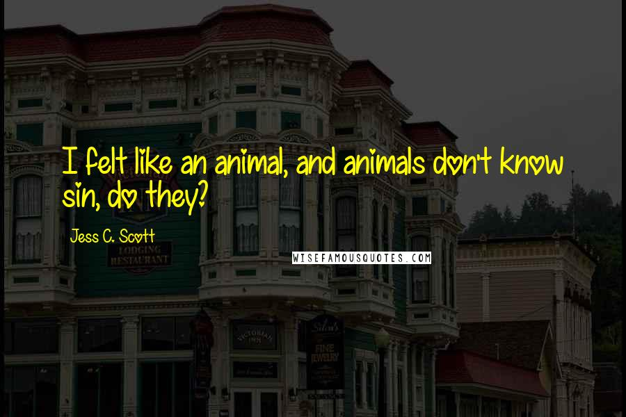 Jess C. Scott quotes: I felt like an animal, and animals don't know sin, do they?
