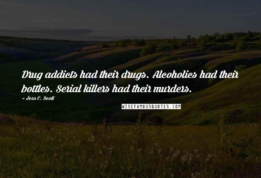Jess C. Scott quotes: Drug addicts had their drugs. Alcoholics had their bottles. Serial killers had their murders.
