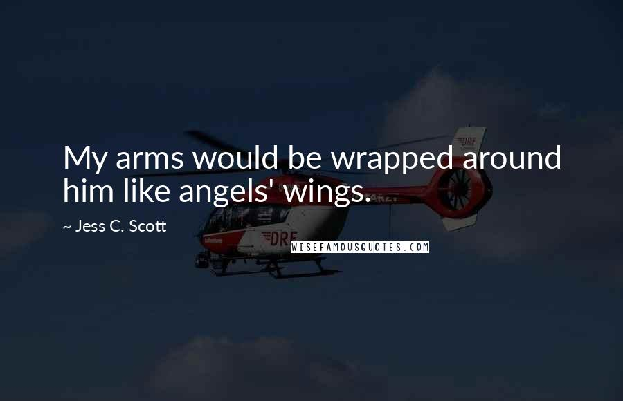 Jess C. Scott quotes: My arms would be wrapped around him like angels' wings.