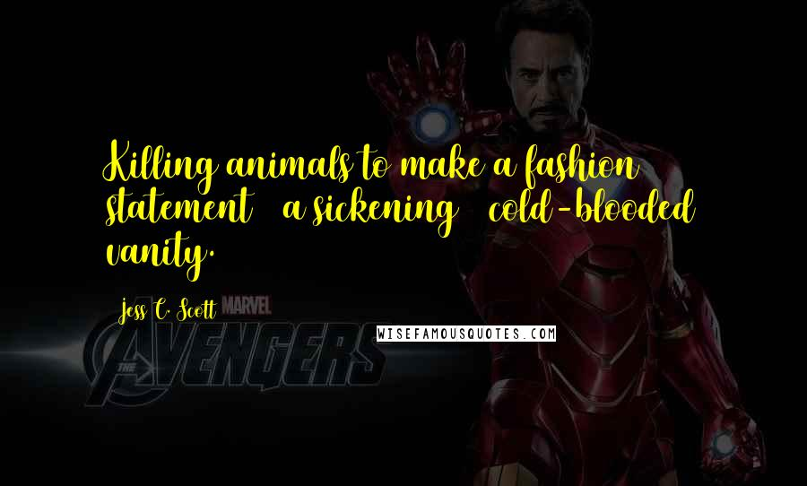 Jess C. Scott quotes: Killing animals to make a fashion statement = a sickening + cold-blooded vanity.