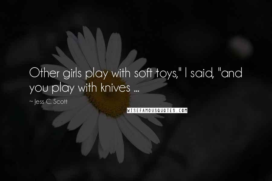 """Jess C. Scott quotes: Other girls play with soft toys,"""" I said, """"and you play with knives ..."""
