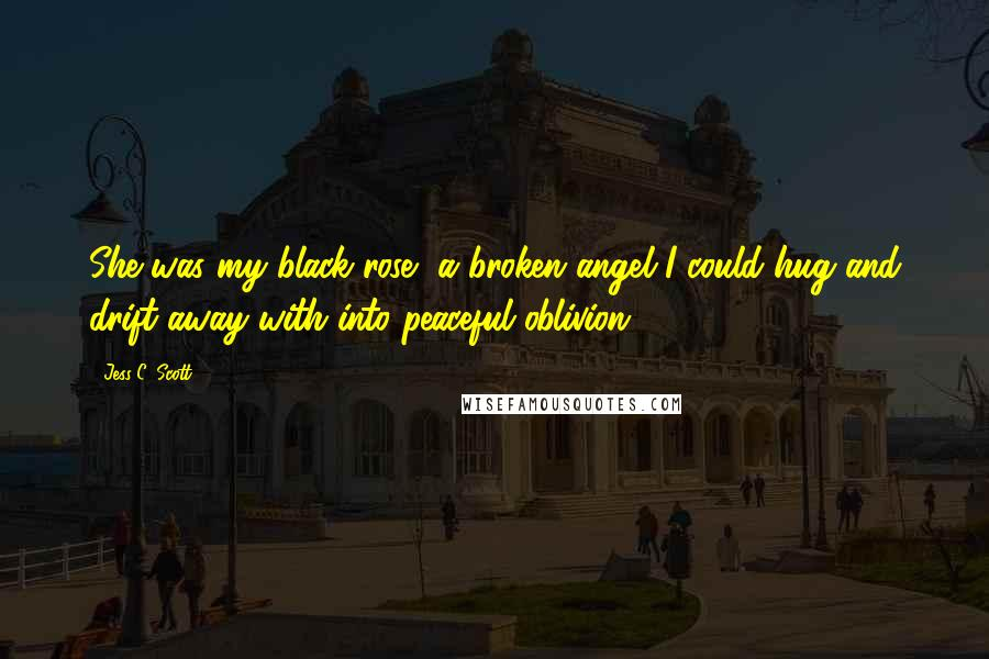 Jess C. Scott quotes: She was my black rose, a broken angel I could hug and drift away with into peaceful oblivion.