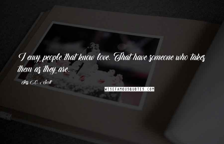 Jess C. Scott quotes: I envy people that know love. That have someone who takes them as they are.