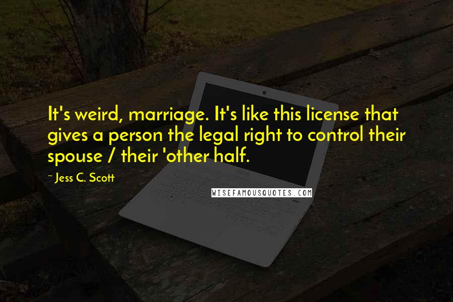Jess C. Scott quotes: It's weird, marriage. It's like this license that gives a person the legal right to control their spouse / their 'other half.