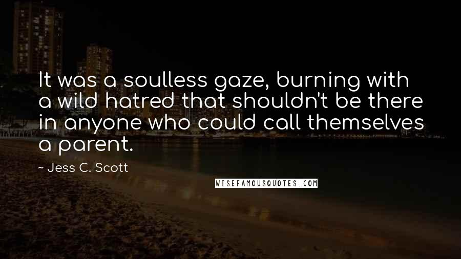 Jess C. Scott quotes: It was a soulless gaze, burning with a wild hatred that shouldn't be there in anyone who could call themselves a parent.