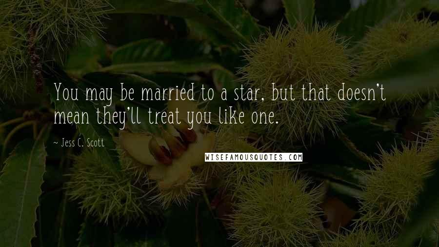 Jess C. Scott quotes: You may be married to a star, but that doesn't mean they'll treat you like one.