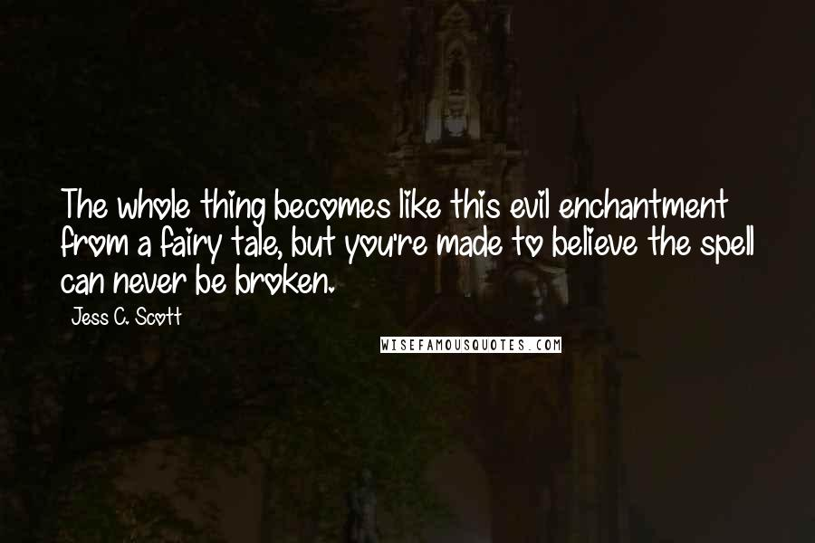Jess C. Scott quotes: The whole thing becomes like this evil enchantment from a fairy tale, but you're made to believe the spell can never be broken.