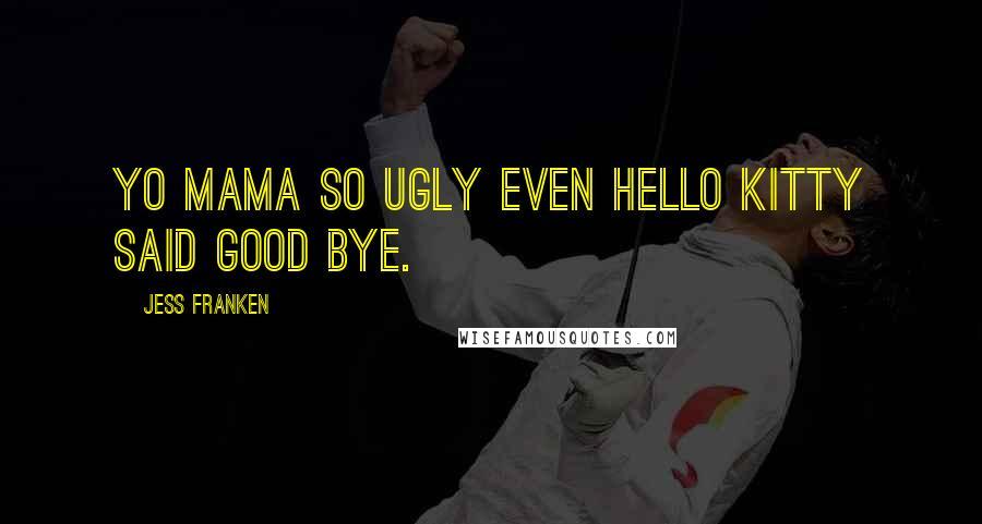 Jess Franken quotes: Yo mama so ugly even Hello Kitty said good bye.