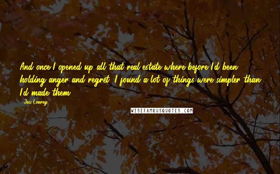 Jess Lourey quotes: And once I opened up all that real estate where before I'd been holding anger and regret, I found a lot of things were simpler than I'd made them.