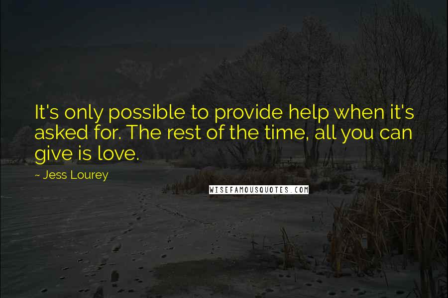 Jess Lourey quotes: It's only possible to provide help when it's asked for. The rest of the time, all you can give is love.
