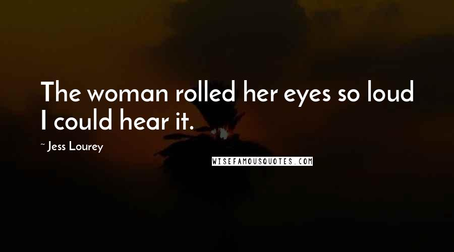 Jess Lourey quotes: The woman rolled her eyes so loud I could hear it.