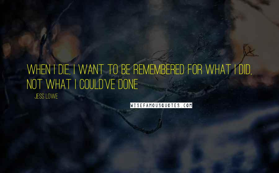 Jess Lowe quotes: When I die, I want to be remembered for what I did, not what I could've done