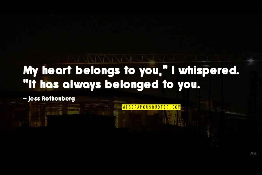 """Jess Rothenberg Quotes By Jess Rothenberg: My heart belongs to you,"""" I whispered. """"It"""