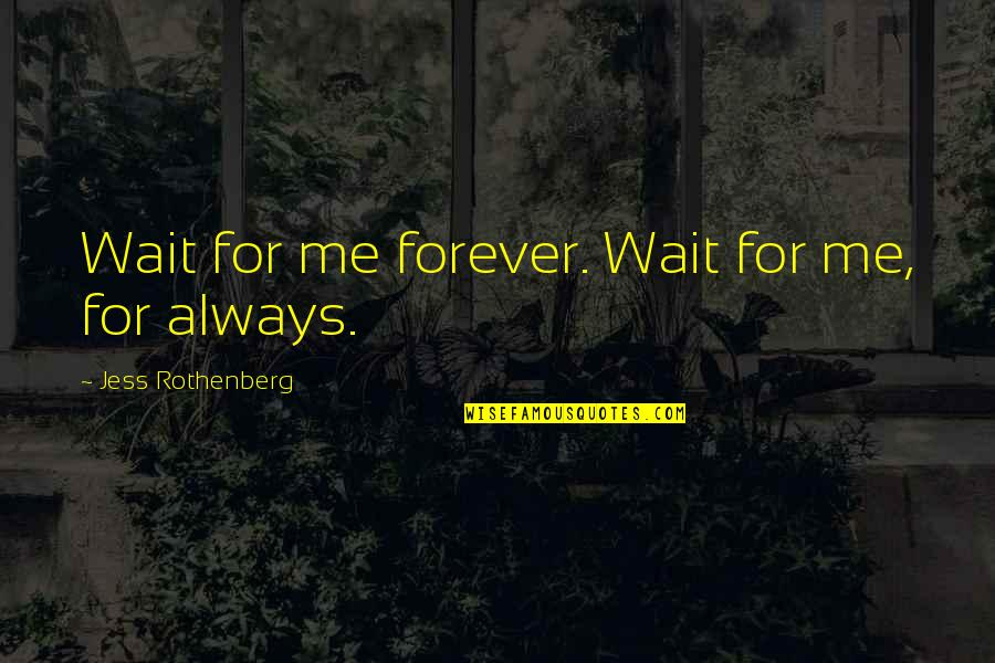 Jess Rothenberg Quotes By Jess Rothenberg: Wait for me forever. Wait for me, for