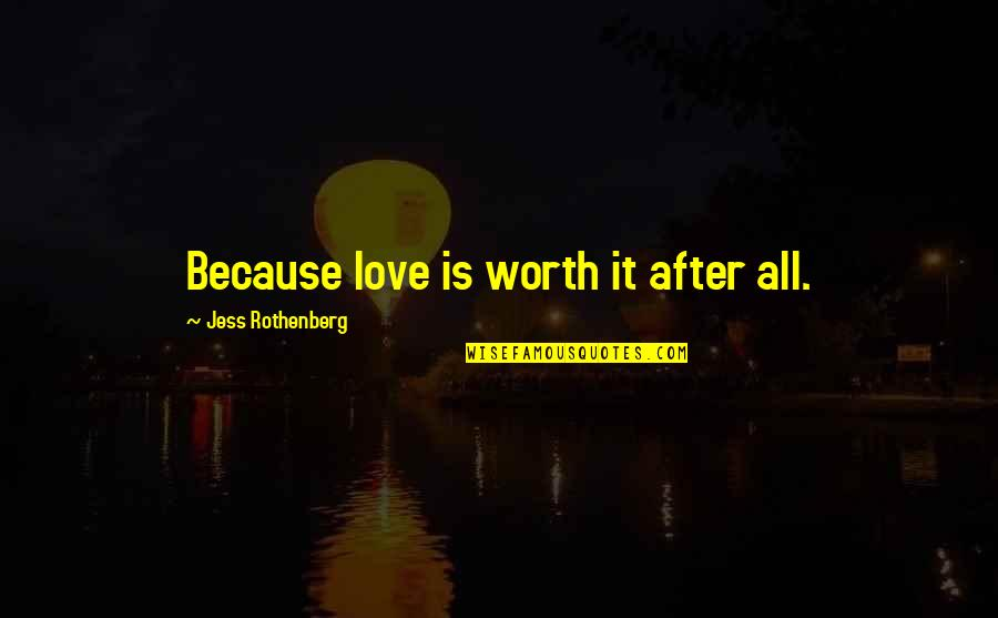 Jess Rothenberg Quotes By Jess Rothenberg: Because love is worth it after all.