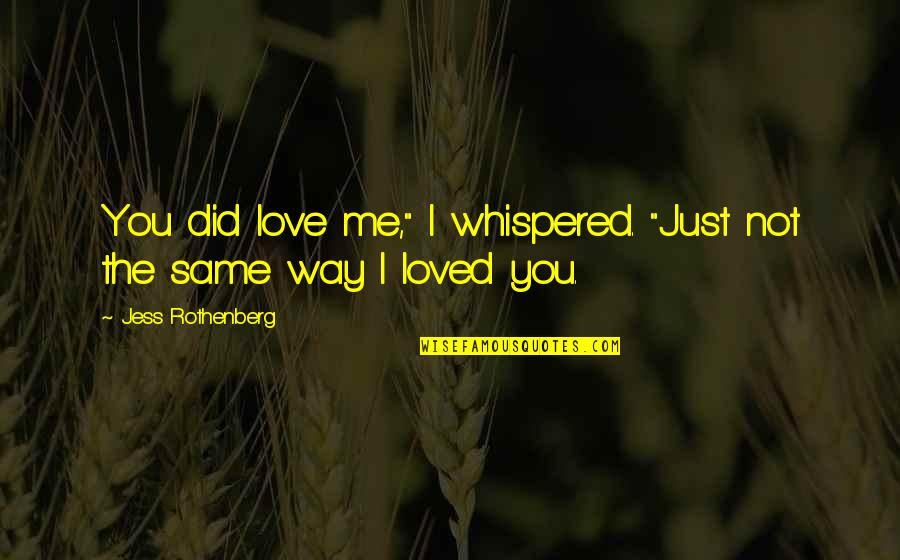 """Jess Rothenberg Quotes By Jess Rothenberg: You did love me,"""" I whispered. """"Just not"""