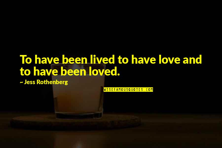 Jess Rothenberg Quotes By Jess Rothenberg: To have been lived to have love and