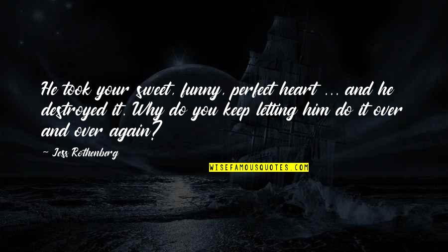 Jess Rothenberg Quotes By Jess Rothenberg: He took your sweet, funny, perfect heart ...