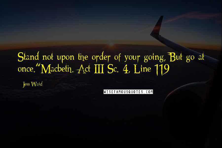 """Jess Waid quotes: Stand not upon the order of your going, But go at once.""""Macbeth. Act III Sc. 4, Line 119"""