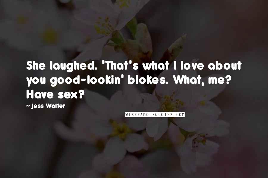 Jess Walter quotes: She laughed. 'That's what I love about you good-lookin' blokes. What, me? Have sex?