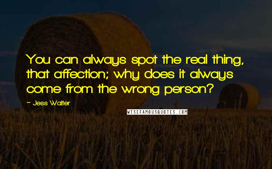 Jess Walter quotes: You can always spot the real thing, that affection; why does it always come from the wrong person?
