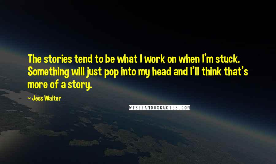 Jess Walter quotes: The stories tend to be what I work on when I'm stuck. Something will just pop into my head and I'll think that's more of a story.