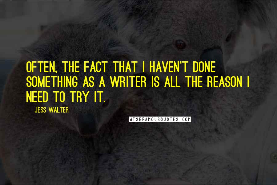 Jess Walter quotes: Often, the fact that I haven't done something as a writer is all the reason I need to try it.