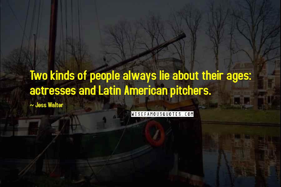 Jess Walter quotes: Two kinds of people always lie about their ages: actresses and Latin American pitchers.