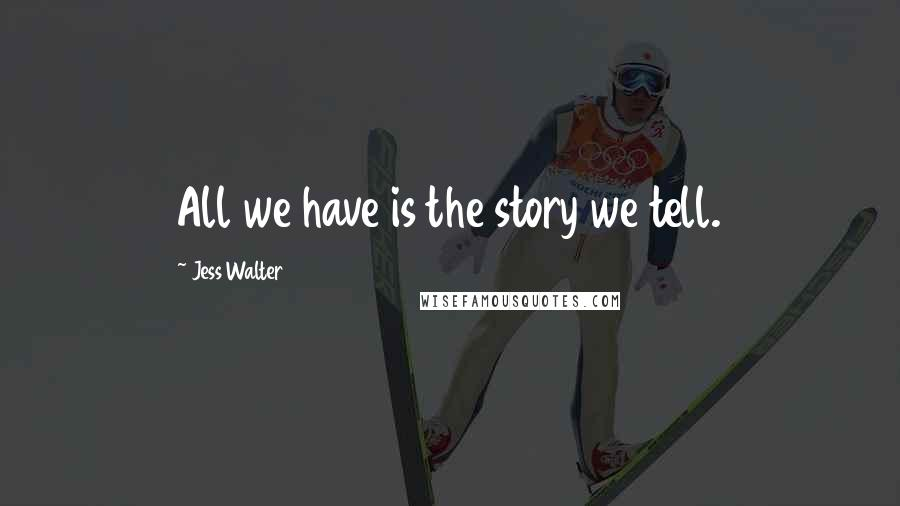 Jess Walter quotes: All we have is the story we tell.