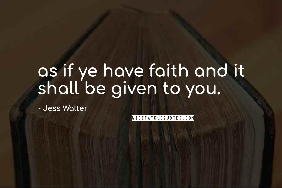 Jess Walter quotes: as if ye have faith and it shall be given to you.