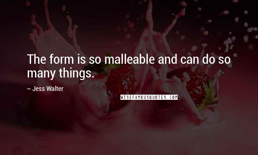 Jess Walter quotes: The form is so malleable and can do so many things.
