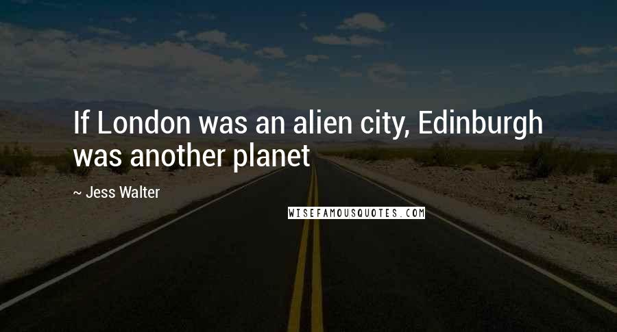 Jess Walter quotes: If London was an alien city, Edinburgh was another planet