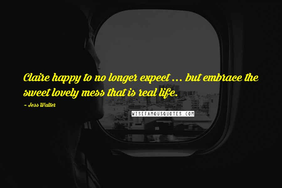 Jess Walter quotes: Claire happy to no longer expect ... but embrace the sweet lovely mess that is real life.
