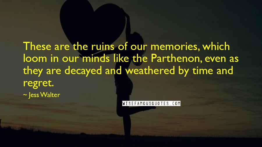 Jess Walter quotes: These are the ruins of our memories, which loom in our minds like the Parthenon, even as they are decayed and weathered by time and regret.