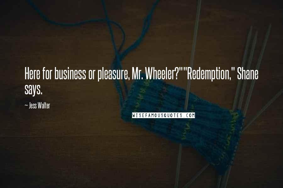 "Jess Walter quotes: Here for business or pleasure, Mr. Wheeler?""""Redemption,"" Shane says."