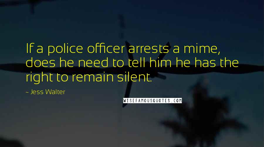 Jess Walter quotes: If a police officer arrests a mime, does he need to tell him he has the right to remain silent.