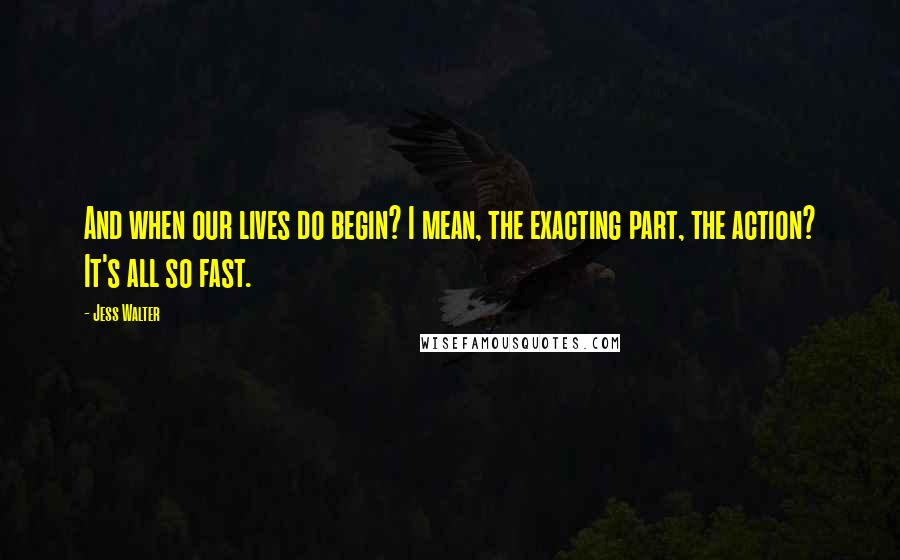 Jess Walter quotes: And when our lives do begin? I mean, the exacting part, the action? It's all so fast.