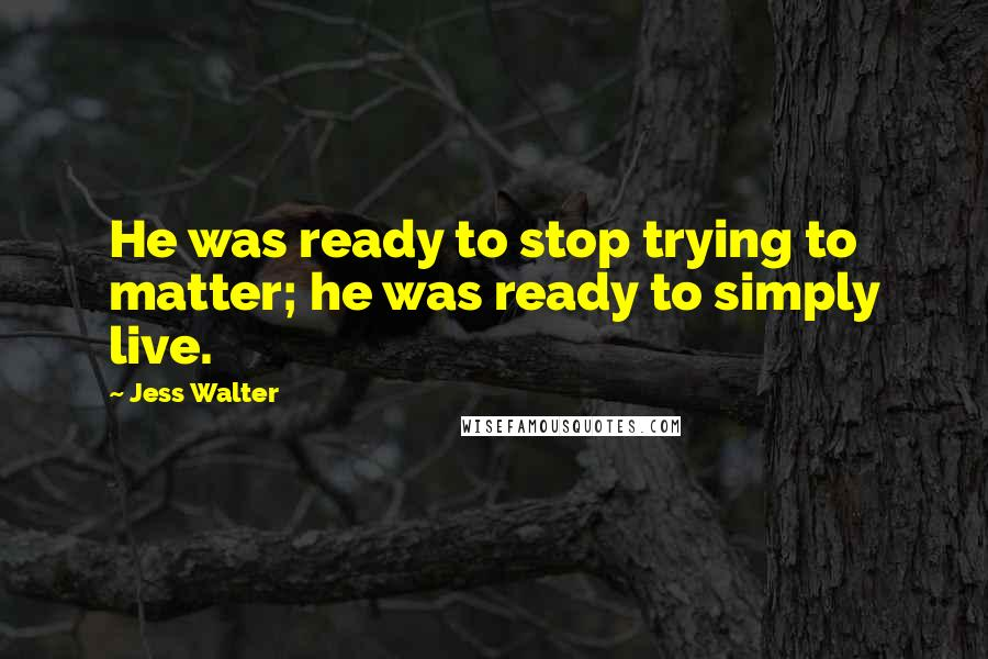 Jess Walter quotes: He was ready to stop trying to matter; he was ready to simply live.