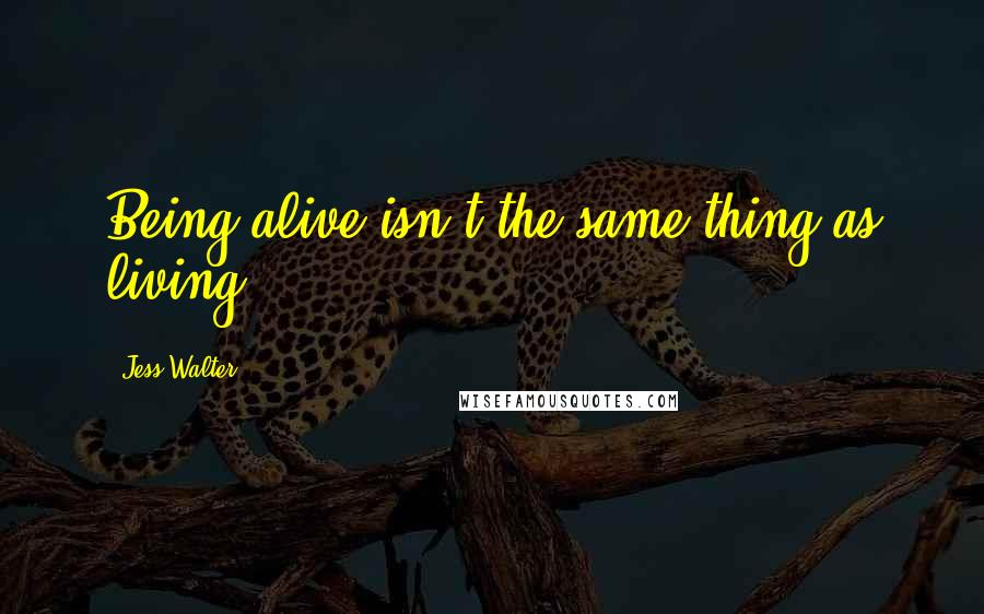 Jess Walter quotes: Being alive isn't the same thing as living